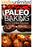 Paleo Baking - Paleo Cookie Recipes   Amazing Truly Paleo-Friendly Cookie Recipes: (Caveman CookBook for bakers, sugar free, wheat free, grain free) (English Edition)