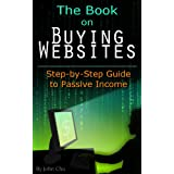 The Book On Buying Websites: Step-by-Step Guide to Passive Income ~ John Chu