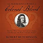 The Audacious Crimes of Colonel Blood: The Spy Who Stole the Crown Jewels and Became the King's Secret Agent | Robert Hutchinson