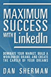 Maximum Success with LinkedIn: Dominate your Market, Build a Worldwide Brand, and Create the Career of Your Dreams