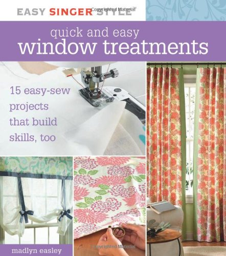 Quick and Easy Window Treatments: 15 Easy-Sew Projects that Build Skills, Too (Easy Singer Style)