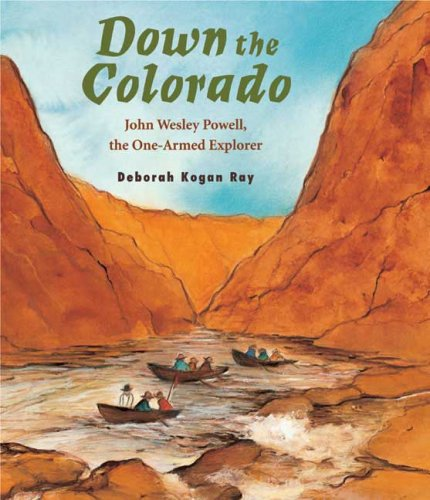 Down the Colorado: John Wesley Powell, the One-Armed Explorer, DEBORAH KOGAN RAY