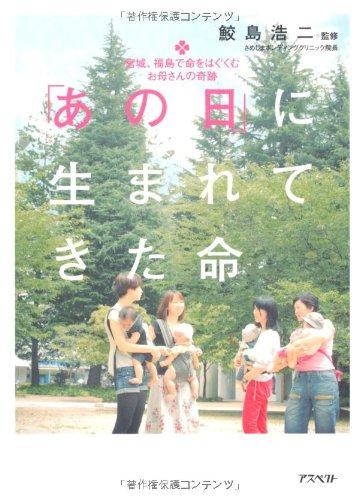 あの日に生まれてきた命-宮城、福島で命をはぐくむお母さんの奇跡