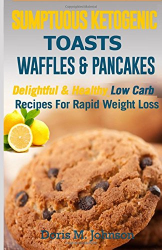 Sumptuous Ketogenic Toasts, Waffles & Pancakes: Delightful and Healthy Low Carb Recipes For Rapid Weight Loss by Doris M. Johnson