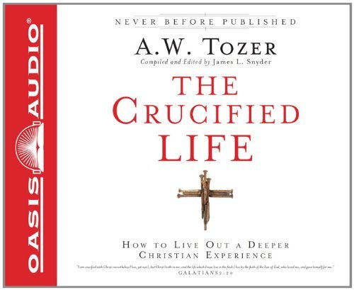 The Crucified Life: How To Live Out A Deeper Christian Experience by A.W. Tozer (2011-10-01)