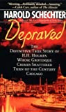 Depraved: The Definitive True Story of H.H. Holmes, Whose Grotesque Crimes Shattered Turn-of-the-Century Chicago (0743490355) by Schechter, Harold
