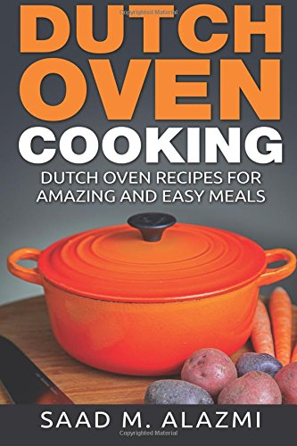 Dutch Ovens: Dutch Oven Recipes for Amazing and Easy Meals by Saad Alazmi