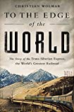 To the Edge of the World: The Story of the Trans-Siberian Express, the Worlds Greatest Railroad