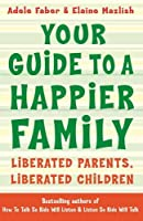 Your Guide to A Happier Family: Liberated Parents, Liberated Children