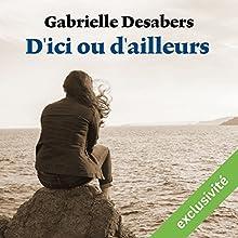 D'ici ou d'ailleurs | Livre audio Auteur(s) : Gabrielle Desabers Narrateur(s) : Ludmila Ruoso