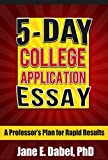5-Day College Application Essay: A Professors Plan for Rapid Results