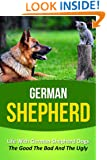German Shepherd: Life With German Shepherd Dogs - The Good The Bad And The Ugly (German Shepherd, German Shepherd Training, German Shepherd Puppy Training, ... Stories, Dog Books, Puppies, Dogs Book 6)