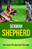 German Shepherd: Life With German Shepherd Dogs - The Good The Bad And The Ugly (German Shepherd, German Shepherd Training, German Shepherd Puppy Training, ... Dog Stories, Dog Books, Puppies, Dogs)