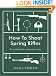 How To Shoot Spring Rifles: The compl...