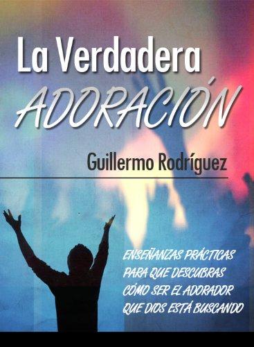 La Verdadera Adoración - Enseñanzas prácticas para que descubras cómo ser el adorador que Dios está buscando
