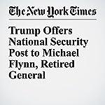 Trump Offers National Security Post to Michael Flynn, Retired General | Matthew Rosenberg,Maggie Haberman