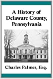 img - for A History of Delaware County, Pennsylvania (Illustrated) book / textbook / text book