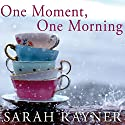 One Moment, One Morning (       UNABRIDGED) by Sarah Rayner Narrated by Alison Reid