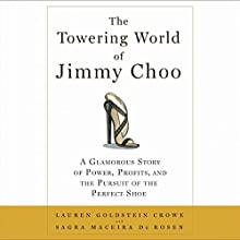 The Towering World of Jimmy Choo: Power, Profits, and the Pursuit of the Perfect Shoe Audiobook by Lauren Goldstein Crowe, Sagra Maceira de Rosen Narrated by Rosalyn Landor
