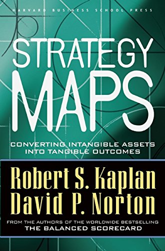Strategy Maps: Converting Intangible Assets into Tangible Outcomes, by Robert S. Kaplan, David P. Norton