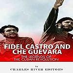 Fidel Castro and Che Guevara: The Legends of the Cuban Revolution |  Charles River Editors