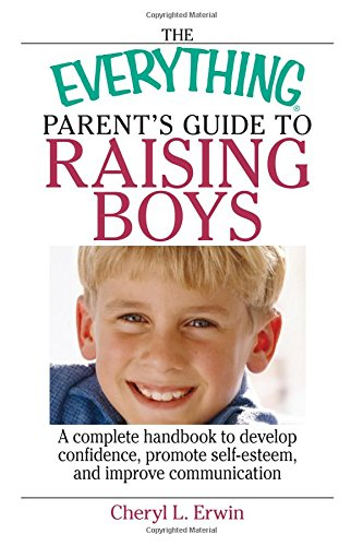 The Everything Parent's Guide To Raising Boys: A Complete Handbook to Develop Confidence, Promote Self-esteem, And Impro