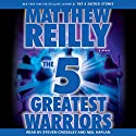 The 5 Greatest Warriors: A Novel (       UNABRIDGED) by Matthew Reilly Narrated by Steven Crossley