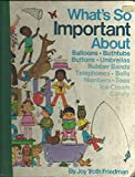 img - for What's so important about balloons, bathtubs, buttons, umbrellas, rubber bands, telephones, bells, numbers, toes, ice cream, candy book / textbook / text book