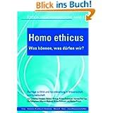 Homo ethicus - Was können, was dürfen wir?: Beiträge zu Ethik und Verantwortung in Wissenschaft und Gesellschaft...