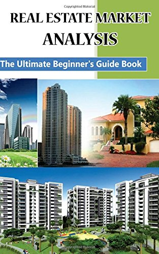 Real Estate Market Analysis The Ultimate Beginner's Guide Book: How To Invest In Real Estate (Real Estate Investing Books)