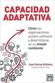 Capacidad Adaptativa: Como Las Organizaciones Pueden Sobrevivir Y Desarrollarse En Un Mundo Cambiante (Spanish Edition)