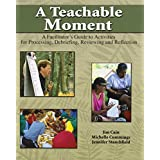 A Teachable Moment: A Facilitator's Guide to Activities for Processing, Debriefing, Reviewing and Reflection ~ Jennifer Stanchfield