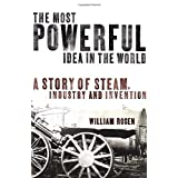 The Most Powerful Idea in the World: A Story of Steam, Industry and Invention: Water, Fire, and the Most Powerful Idea in the Worldby William Rosen