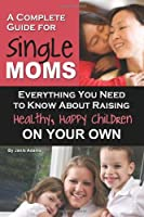 A Complete Guide for Single Moms: Everything You Need to Know About Raising Healthy, Happy Children on Your Own