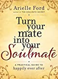 Turn Your Mate into Your Soulmate: A Practical Guide to Happily Ever After