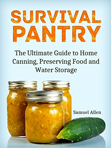 Survival Pantry: The Ultimate Guide to Home Canning, Preserving and Food and Water Storage by Samuel Allen