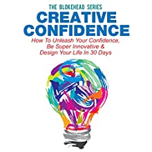 Creative Confidence: How to Unleash Your Confidence, Be Super Innovative & Design Your Life in 30 Days (The Blokehead Success Series) (       UNABRIDGED) by The Blokehead Narrated by Chris Brinkley
