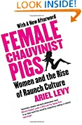 Female Chauvinist Pigs: Women and the Rise of Raunch Culture: Woman and the Rise of Raunch Culture