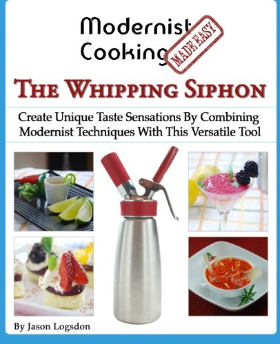 Modernist Cooking Made Easy: The Whipping Siphon: Create Unique Taste Sensations By Combining Modernist Techniques With This Versatile Tool
