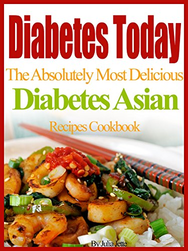 Diabetes Today The Absolutely Most Delicious Diabetes Asian Recipes Cookbook by Julia Jette