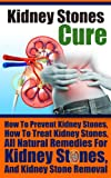 Kidney Stones: How To Treat Kidney Stones- How To Prevent Kidney Stones (kidney stones diet, kidney stones pain relief, kidney stones treatment)