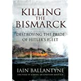 Killing the Bismarck: Destroying the Pride of Hitler's Fleetby Iain Ballantyne