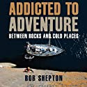 Addicted to Adventure: Between Rocks and Cold Places Audiobook by Bob Shepton Narrated by Sam Devereaux
