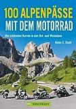 100 Motorrad-Touren über die Alpen, in Deutschland, Italien, Schweiz und Frankreich mit Sudelfeld, Großglockner, Stilfser Joch, Passo del Tonale, Col de l'Iseran u.v.m., inkl. Streckenkarten