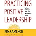 Practicing Positive Leadership: Tools and Techniques That Create Extraordinary Results (BK Business) Audiobook by Kim Cameron Narrated by Zac Wilson