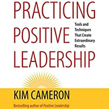 Practicing Positive Leadership: Tools and Techniques That Create Extraordinary Results (BK Business) (       UNABRIDGED) by Kim Cameron Narrated by Zac Wilson