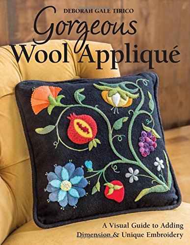 Download Gorgeous Wool Appliqué: A Visual Guide to Adding Dimension & Unique Embroidery