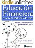 Educaci�n Financiera avanzada partiendo de cero (Aprenda a gestionar su dinero para transformar su vida)