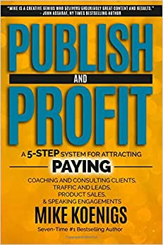 Publish And Profit: A 5-Step System For Attracting Paying Coaching And Consulting Clients, Traffic And Leads, Product Sales, And Speaking Engagements