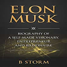Elon Musk: Biography of a Self-Made Visionary, Entrepreneur and Billionaire (       UNABRIDGED) by B Storm Narrated by Jason Lovett